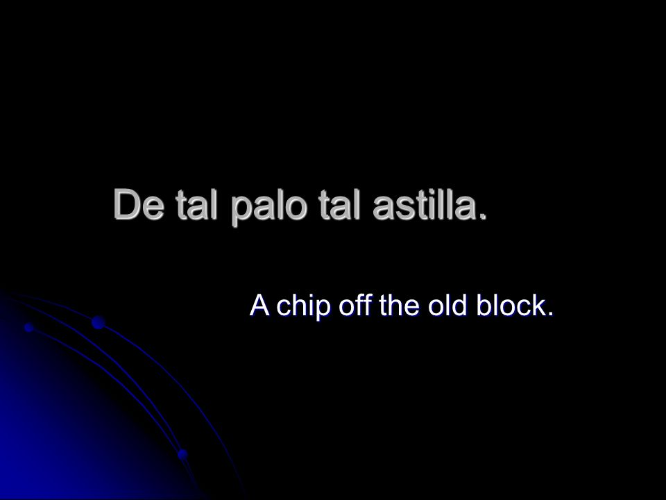 De tal palo tal astilla. A chip off the old block.