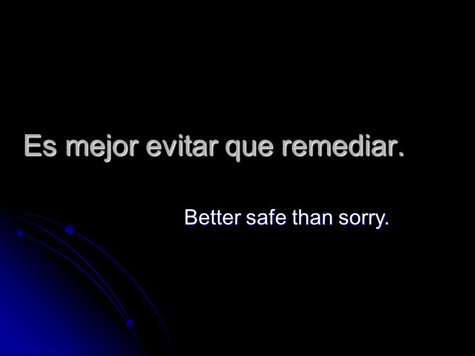 Es mejor evitar que remediar. Better safe than sorry.