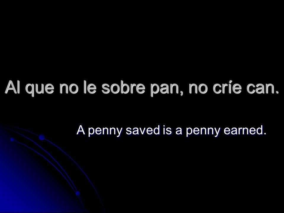 Al que no le sobre pan, no críe can. A penny saved is a penny earned.