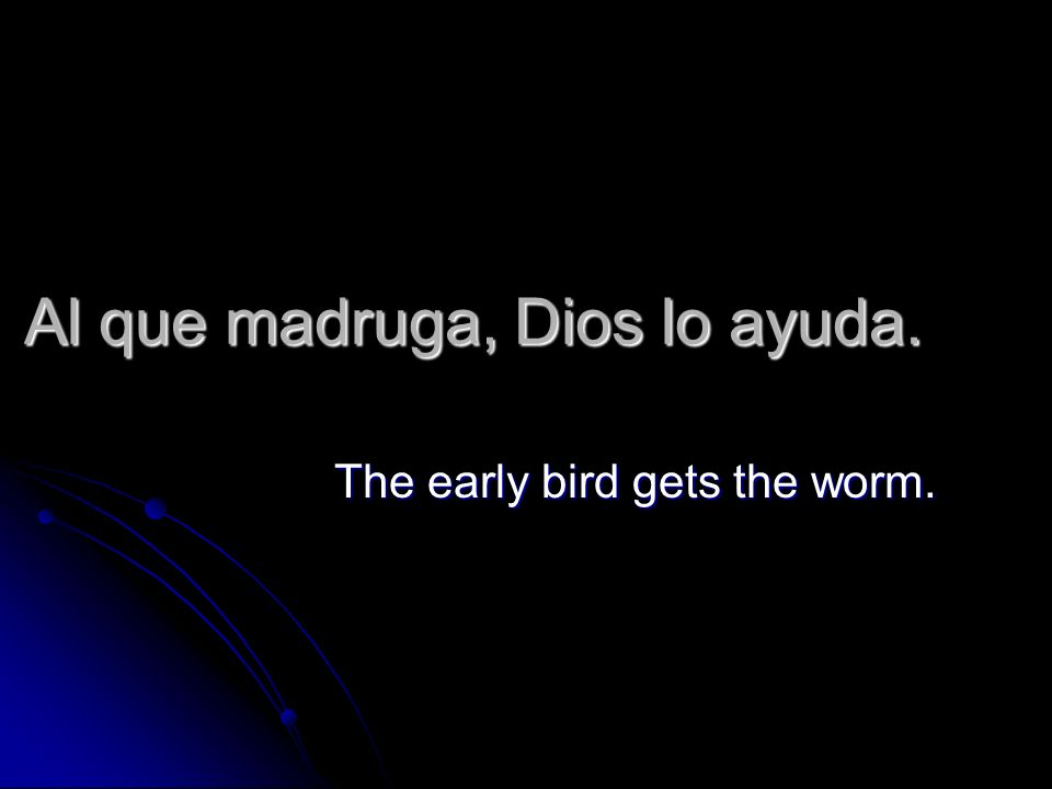 Al que madruga, Dios lo ayuda. The early bird gets the worm.