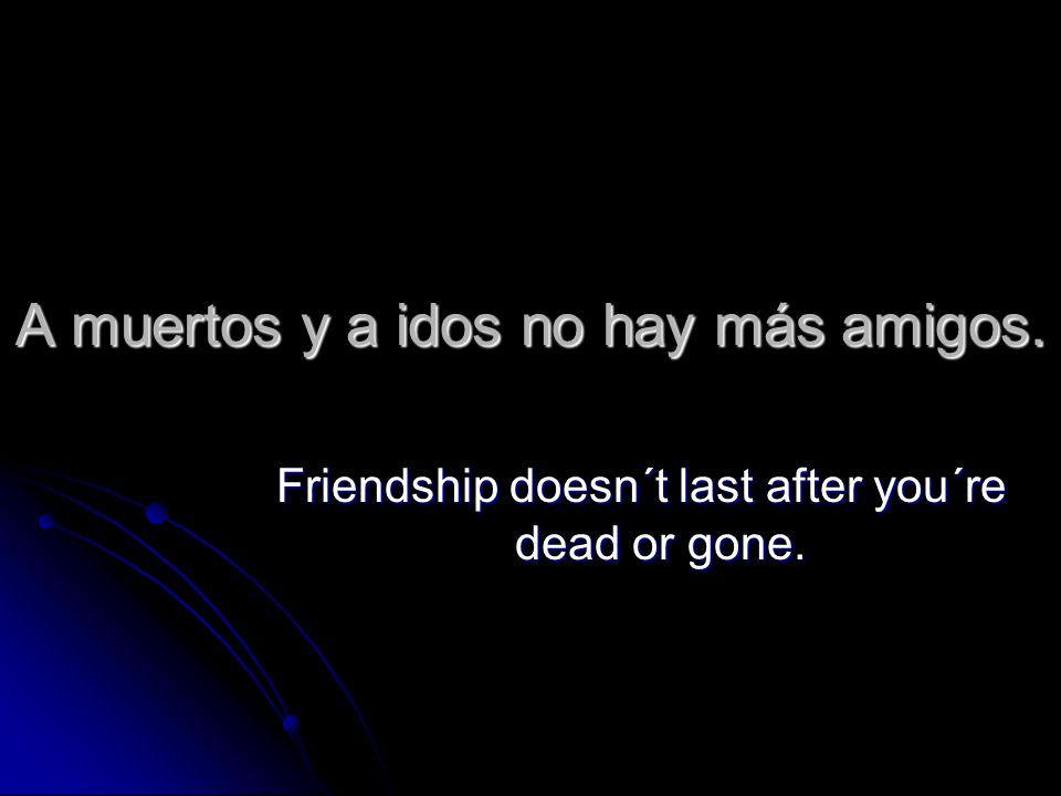A muertos y a idos no hay más amigos. Friendship doesn´t last after you´re dead or gone.