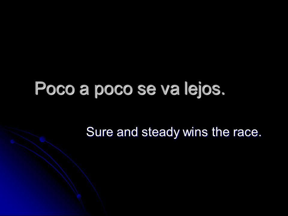 Poco a poco se va lejos. Sure and steady wins the race.