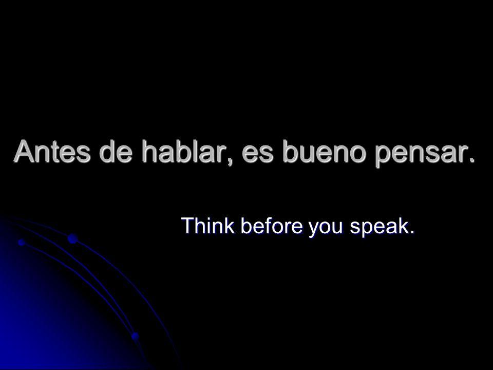 Antes de hablar, es bueno pensar. Think before you speak.