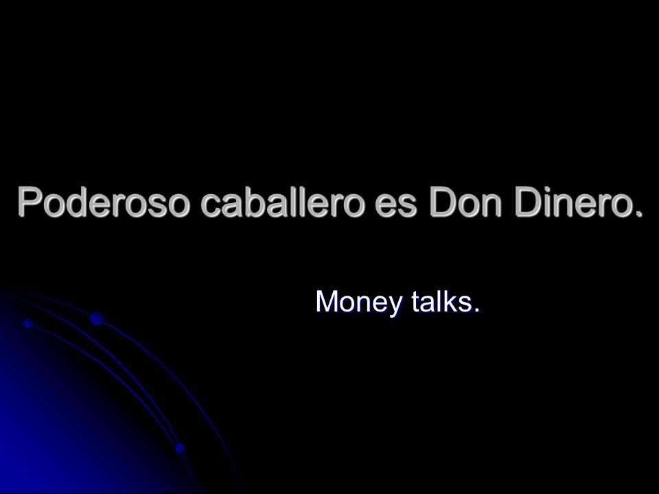 Poderoso caballero es Don Dinero. Money talks.