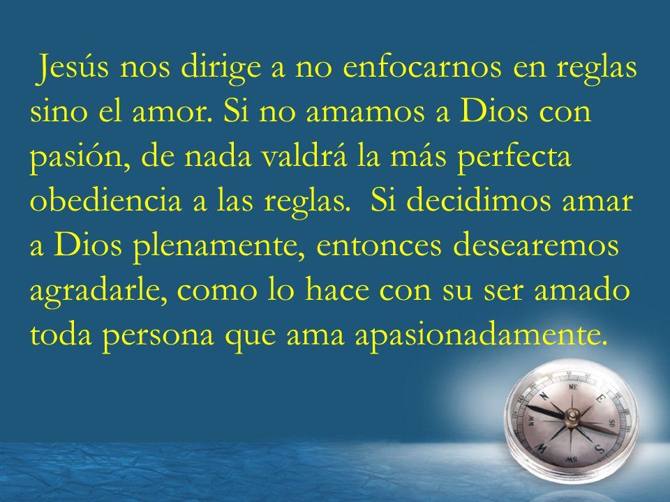 Jesús nos dirige a no enfocarnos en reglas sino el amor. Si no amamos a Dios con pasión, de nada valdrá la más perfecta obediencia a las reglas. Si de