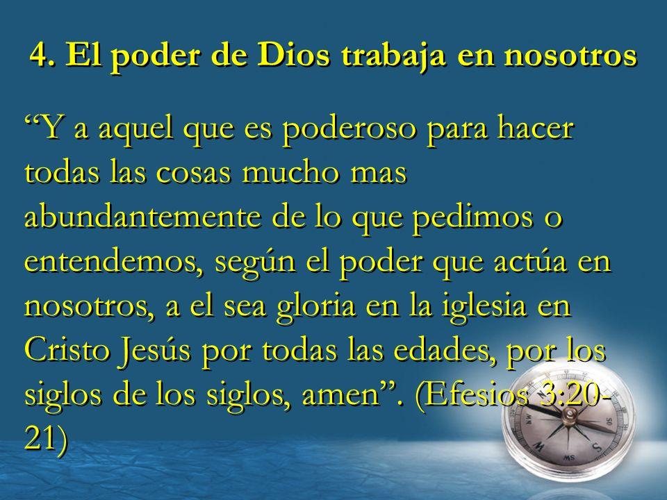 4. El poder de Dios trabaja en nosotros Y a aquel que es poderoso para hacer todas las cosas mucho mas abundantemente de lo que pedimos o entendemos,