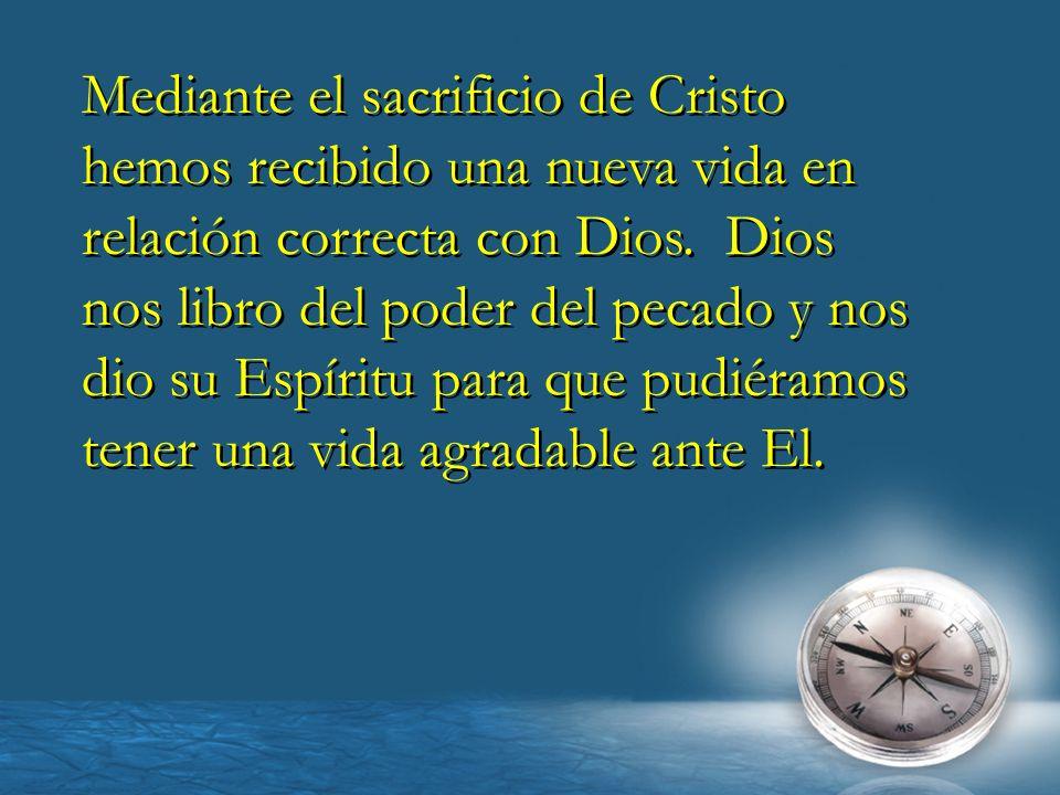 Mediante el sacrificio de Cristo hemos recibido una nueva vida en relación correcta con Dios. Dios nos libro del poder del pecado y nos dio su Espírit