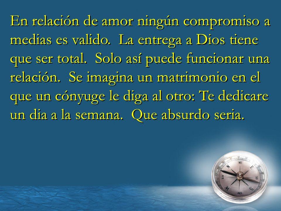 En relación de amor ningún compromiso a medias es valido. La entrega a Dios tiene que ser total. Solo así puede funcionar una relación. Se imagina un