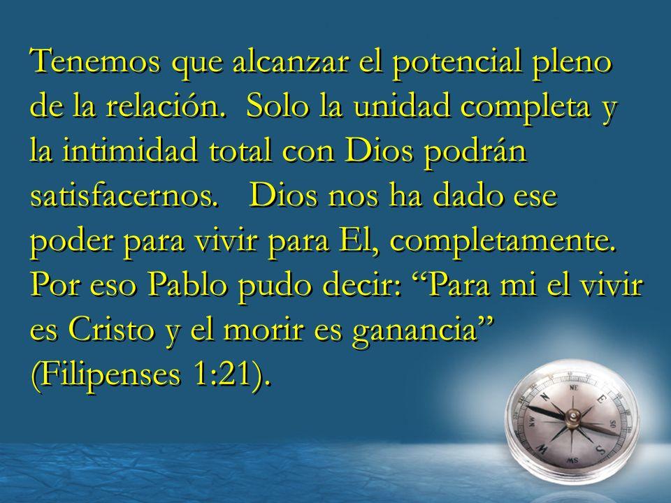 Tenemos que alcanzar el potencial pleno de la relación. Solo la unidad completa y la intimidad total con Dios podrán satisfacernos. Dios nos ha dado e