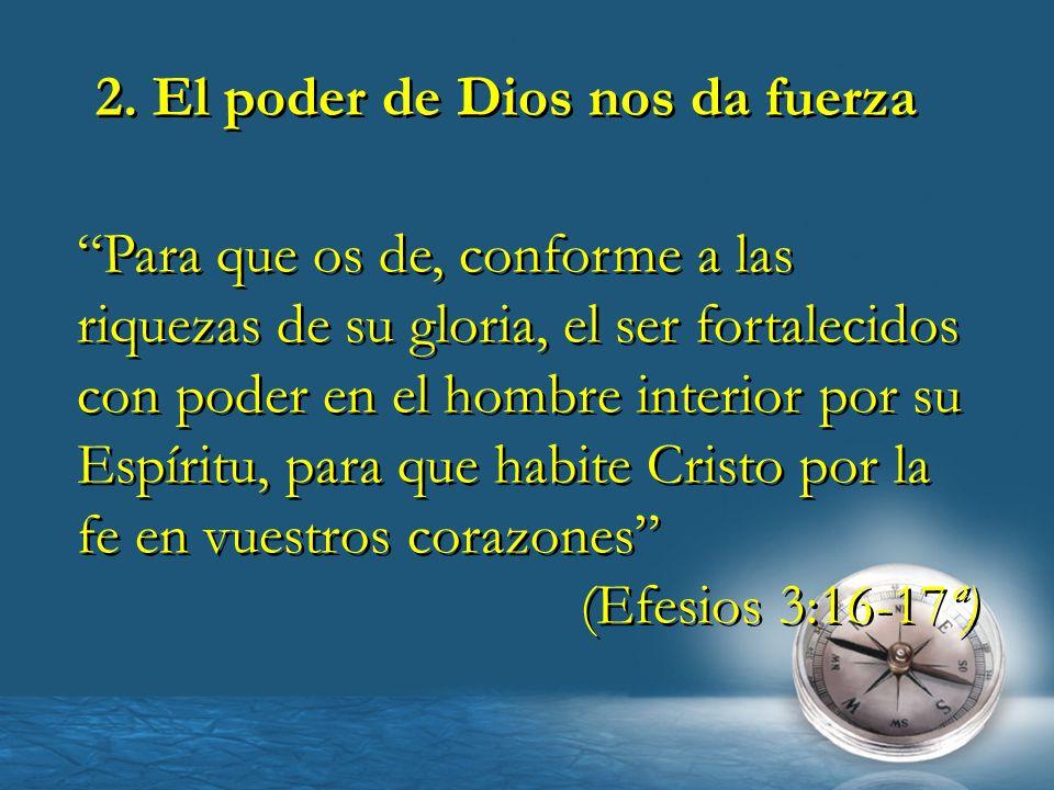 2. El poder de Dios nos da fuerza Para que os de, conforme a las riquezas de su gloria, el ser fortalecidos con poder en el hombre interior por su Esp