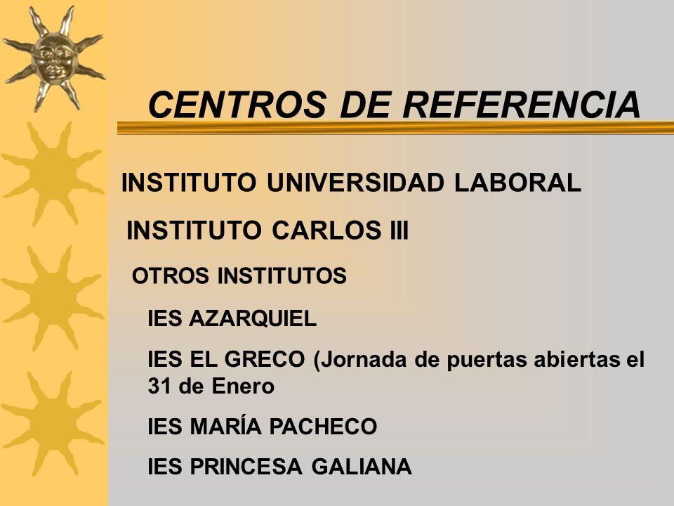 CENTROS DE REFERENCIA INSTITUTO UNIVERSIDAD LABORAL INSTITUTO CARLOS III OTROS INSTITUTOS IES AZARQUIEL IES EL GRECO (Jornada de puertas abiertas el 31 de Enero IES MARÍA PACHECO IES PRINCESA GALIANA