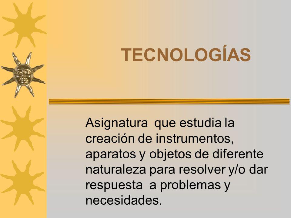TECNOLOGÍAS Asignatura que estudia la creación de instrumentos, aparatos y objetos de diferente naturaleza para resolver y/o dar respuesta a problemas y necesidades.