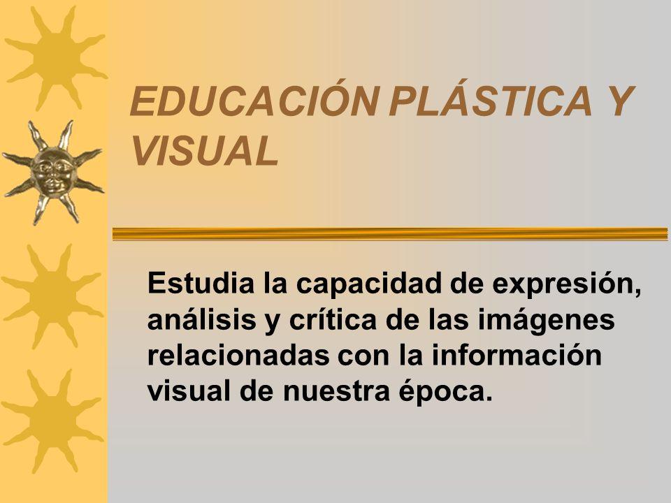 EDUCACIÓN PLÁSTICA Y VISUAL Estudia la capacidad de expresión, análisis y crítica de las imágenes relacionadas con la información visual de nuestra época.