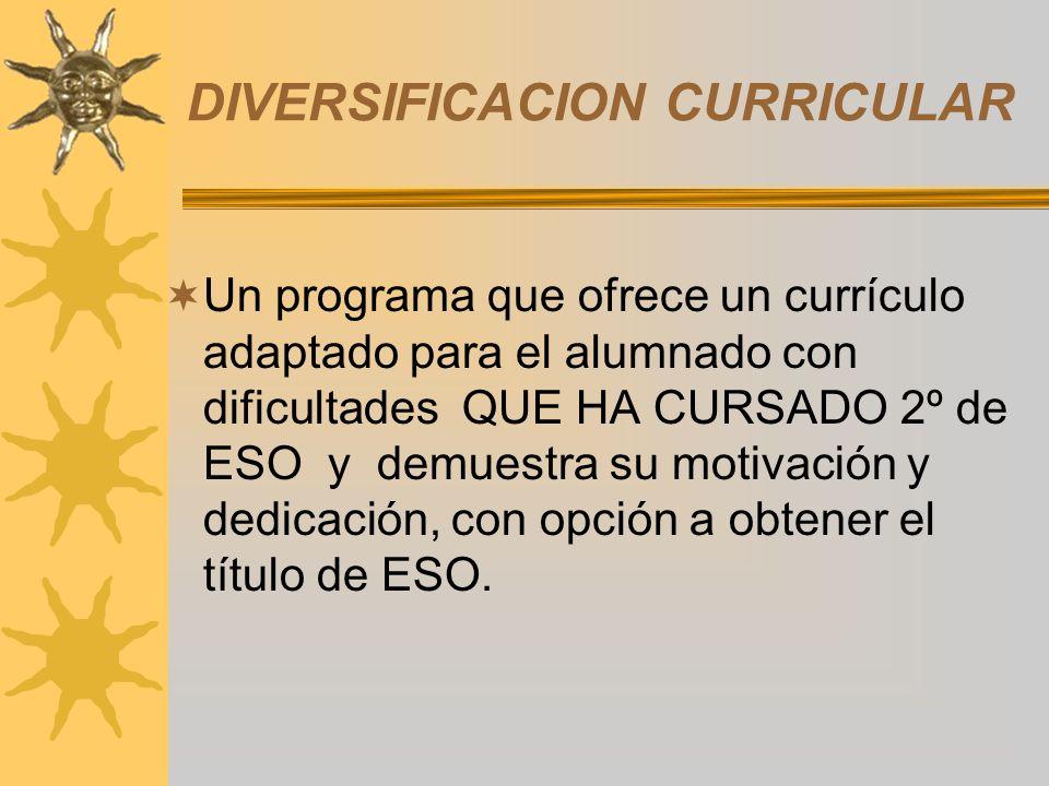 DIVERSIFICACION CURRICULAR Un programa que ofrece un currículo adaptado para el alumnado con dificultades QUE HA CURSADO 2º de ESO y demuestra su motivación y dedicación, con opción a obtener el título de ESO.