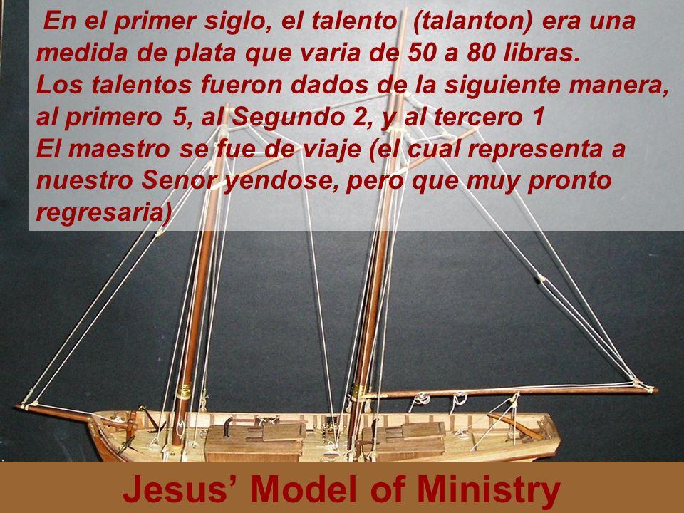 Jesus Model of Ministry En el primer siglo, el talento (talanton) era una medida de plata que varia de 50 a 80 libras. Los talentos fueron dados de la