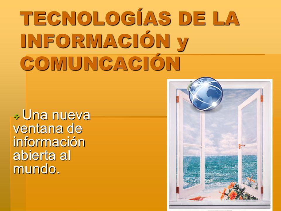 TECNOLOGÍAS DE LA INFORMACIÓN y COMUNCACIÓN Una nueva ventana de información abierta al mundo.