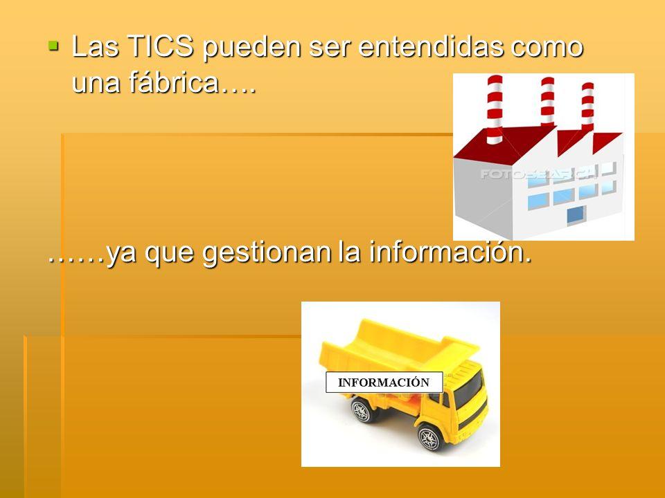 Las TICS pueden ser entendidas como una fábrica…. Las TICS pueden ser entendidas como una fábrica….