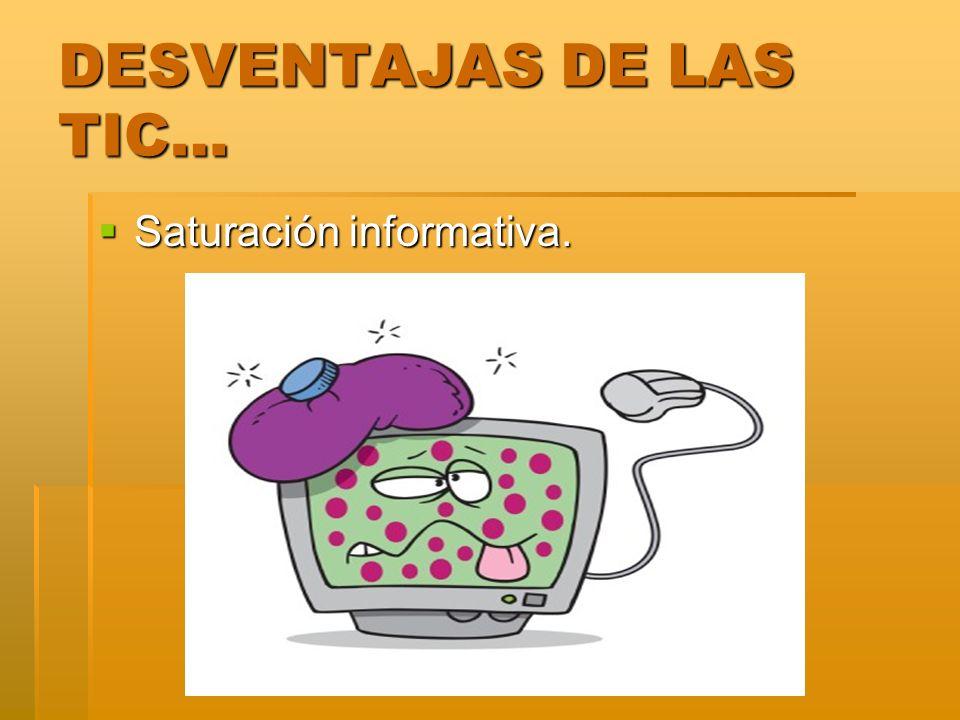 DESVENTAJAS DE LAS TIC… Saturación informativa. Saturación informativa.