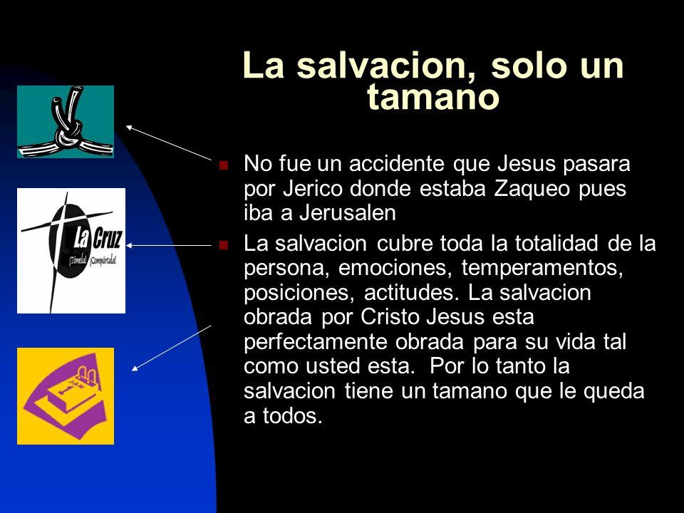 La salvacion, solo un tamano No fue un accidente que Jesus pasara por Jerico donde estaba Zaqueo pues iba a Jerusalen La salvacion cubre toda la totalidad de la persona, emociones, temperamentos, posiciones, actitudes.