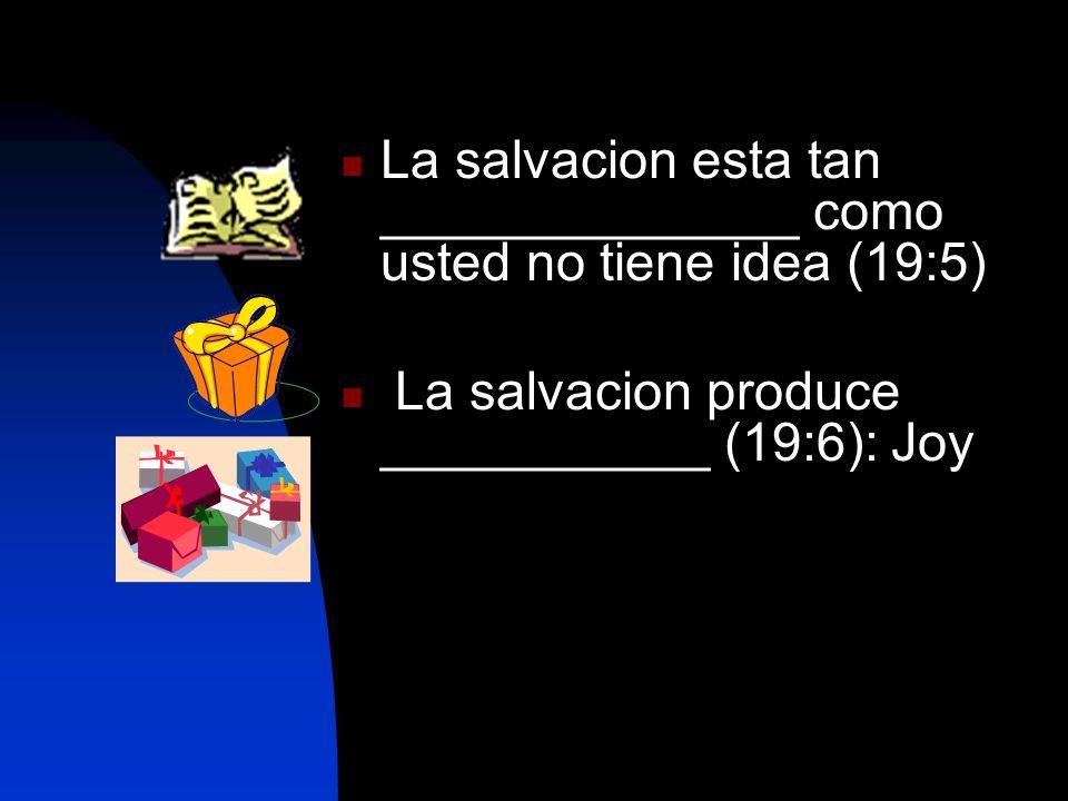 La salvacion esta tan ______________ como usted no tiene idea (19:5) La salvacion produce ___________ (19:6): Joy