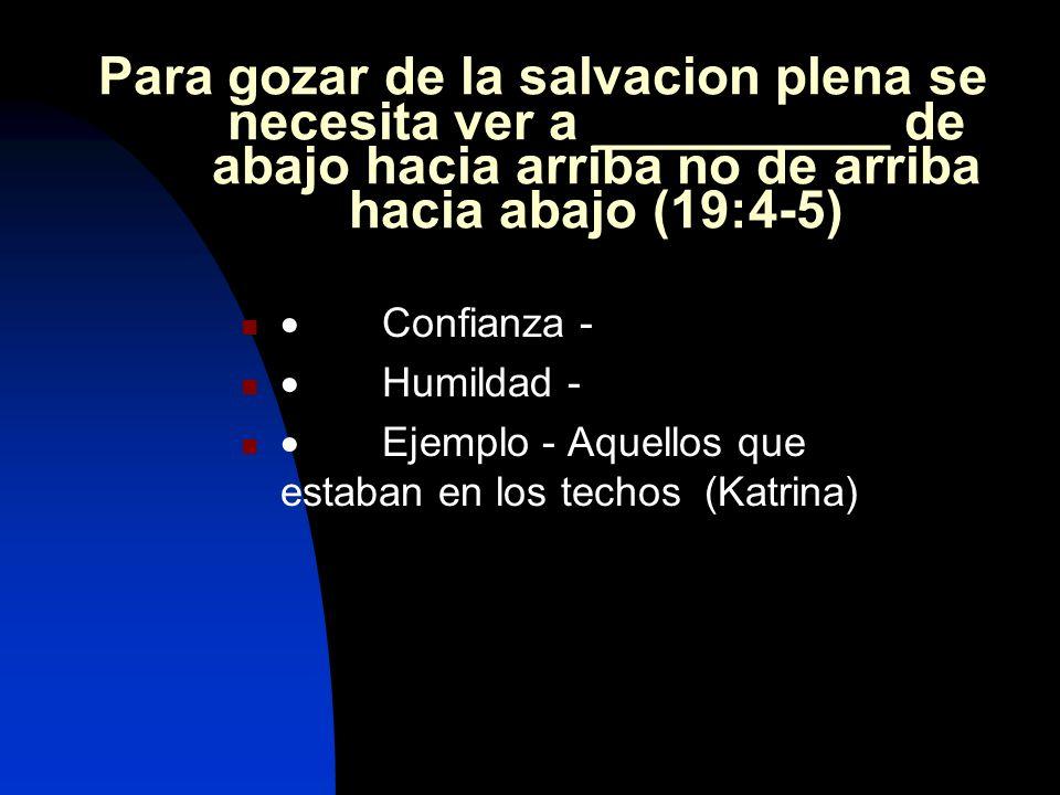 Para gozar de la salvacion plena se necesita ver a __________ de abajo hacia arriba no de arriba hacia abajo (19:4-5) Confianza - Humildad - Ejemplo - Aquellos que estaban en los techos (Katrina)