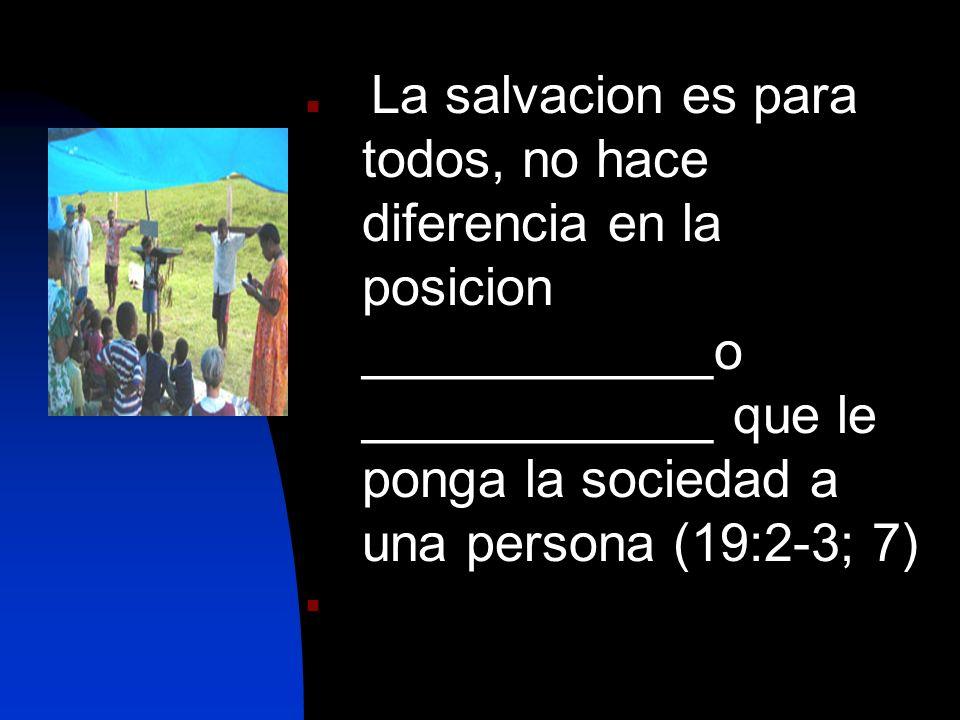 La salvacion es para todos, no hace diferencia en la posicion ____________o ____________ que le ponga la sociedad a una persona (19:2-3; 7)