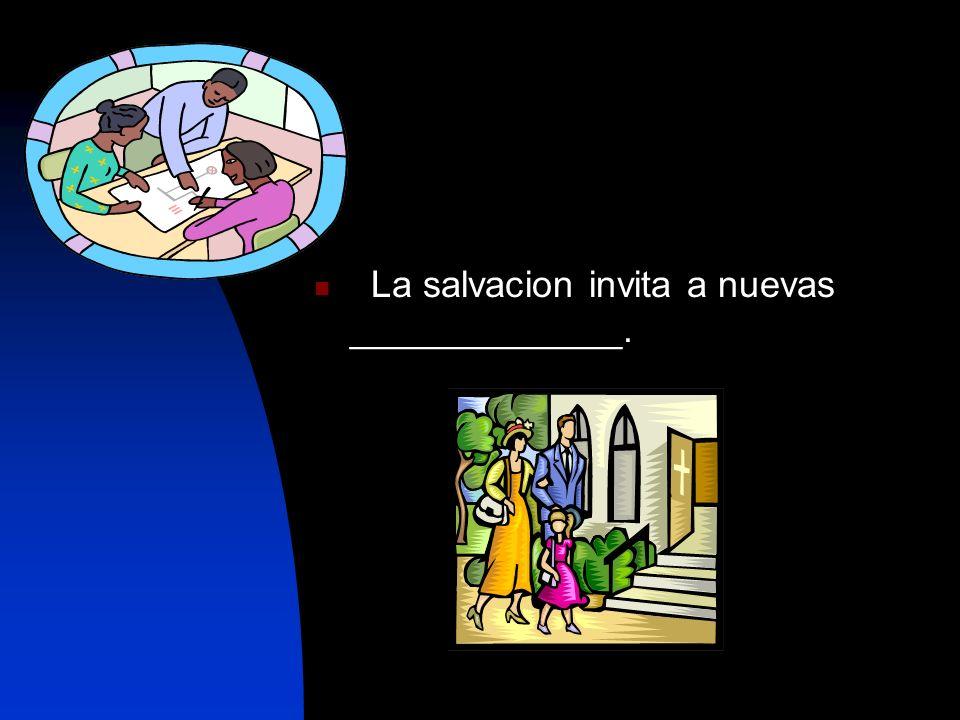 La salvacion invita a nuevas _____________.
