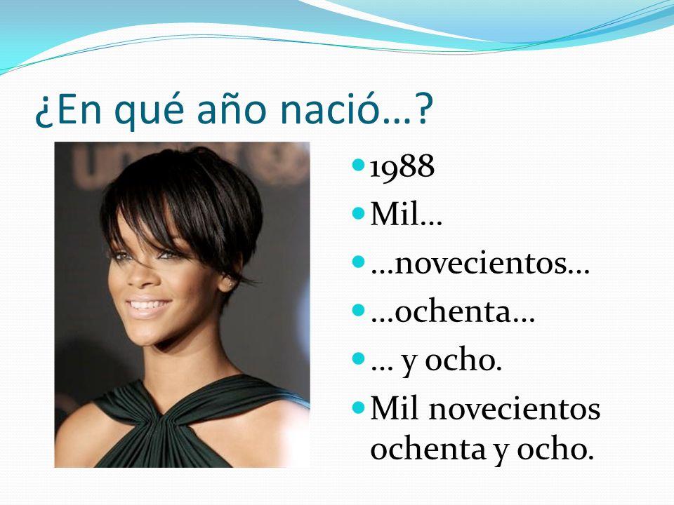 ¿En qué año nació…? 1988 Mil… …novecientos… …ochenta… … y ocho. Mil novecientos ochenta y ocho.