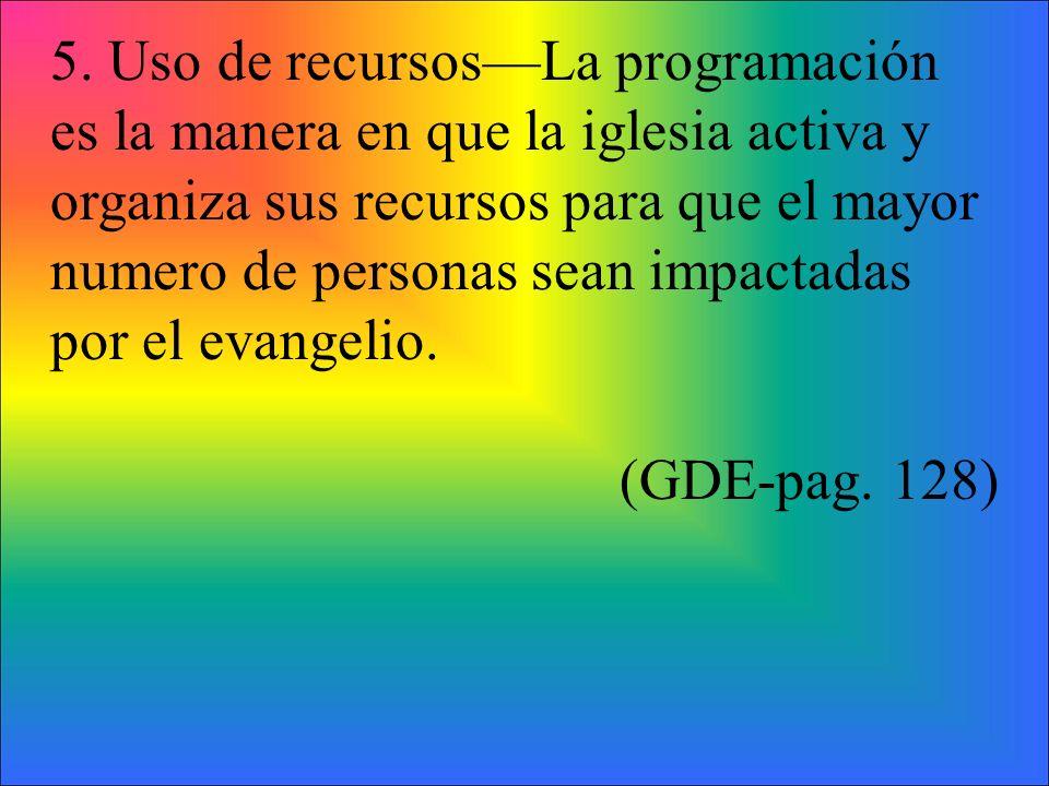 5. Uso de recursosLa programación es la manera en que la iglesia activa y organiza sus recursos para que el mayor numero de personas sean impactadas p
