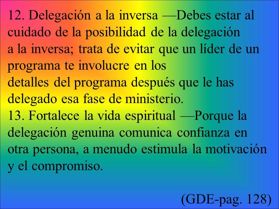 12. Delegación a la inversa Debes estar al cuidado de la posibilidad de la delegación a la inversa; trata de evitar que un líder de un programa te inv
