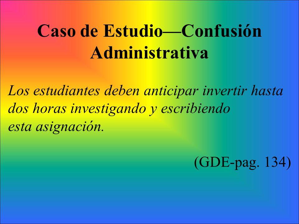 Caso de EstudioConfusión Administrativa Los estudiantes deben anticipar invertir hasta dos horas investigando y escribiendo esta asignación. (GDE-pag.