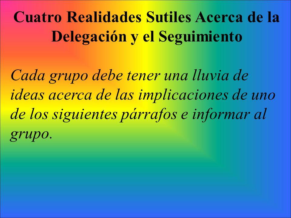 Cuatro Realidades Sutiles Acerca de la Delegación y el Seguimiento Cada grupo debe tener una lluvia de ideas acerca de las implicaciones de uno de los