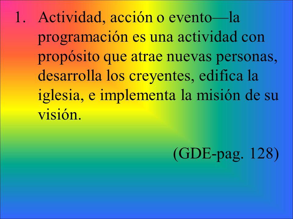 1.Actividad, acción o eventola programación es una actividad con propósito que atrae nuevas personas, desarrolla los creyentes, edifica la iglesia, e