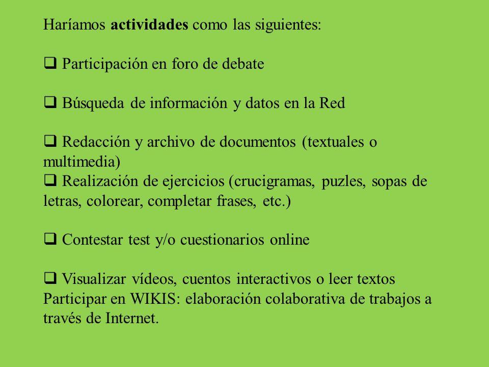 Haríamos actividades como las siguientes: Participación en foro de debate Búsqueda de información y datos en la Red Redacción y archivo de documentos