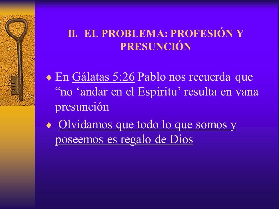II. EL PROBLEMA: PROFESIÓN Y PRESUNCIÓN En Gálatas 5:26 Pablo nos recuerda que no andar en el Espíritu resulta en vana presunción Olvidamos que todo l