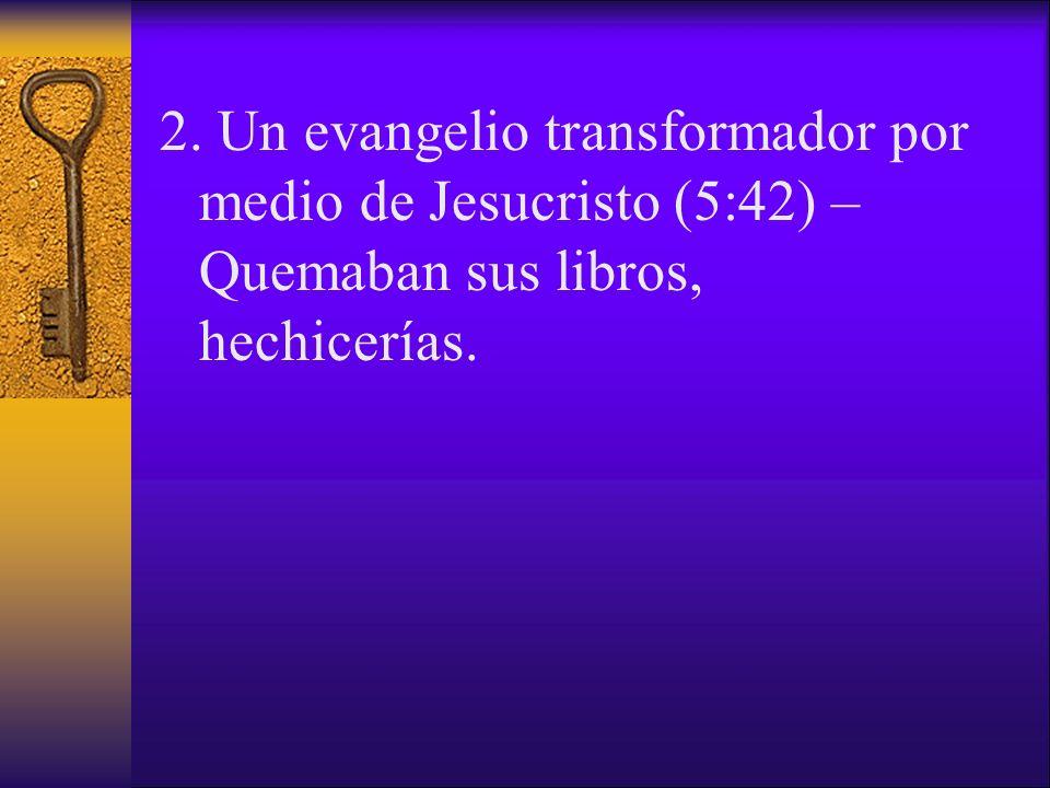 2. Un evangelio transformador por medio de Jesucristo (5:42) – Quemaban sus libros, hechicerías.