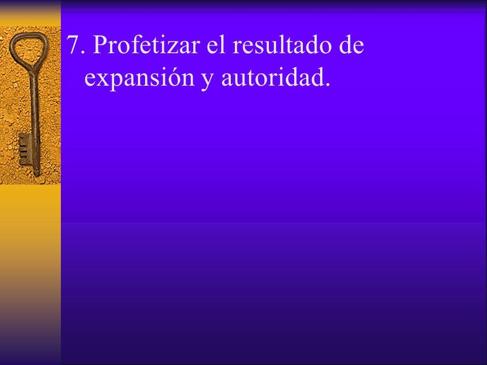 7. Profetizar el resultado de expansión y autoridad.