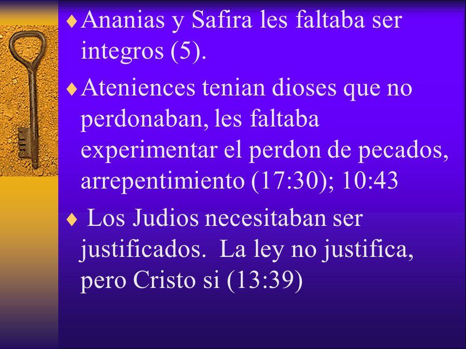 Ananias y Safira les faltaba ser integros (5). Ateniences tenian dioses que no perdonaban, les faltaba experimentar el perdon de pecados, arrepentimie