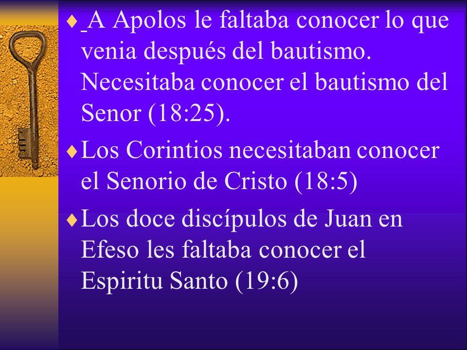 A Apolos le faltaba conocer lo que venia después del bautismo. Necesitaba conocer el bautismo del Senor (18:25). Los Corintios necesitaban conocer el