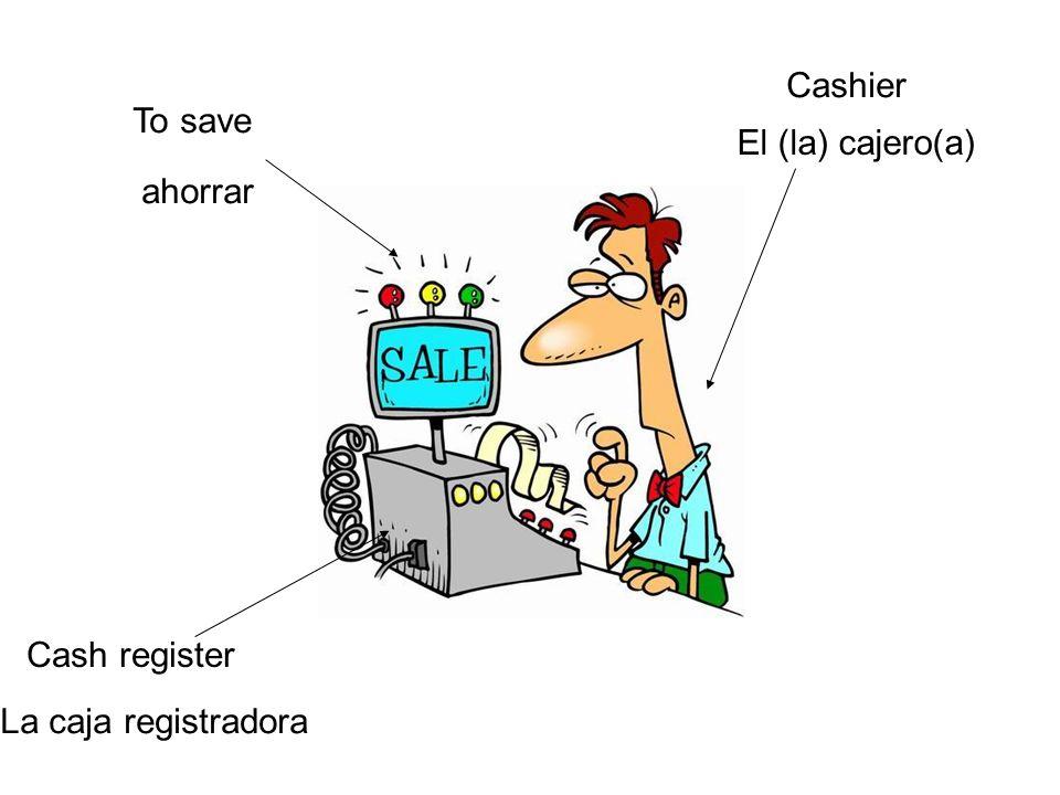Cashier El (la) cajero(a) Cash register La caja registradora To save ahorrar