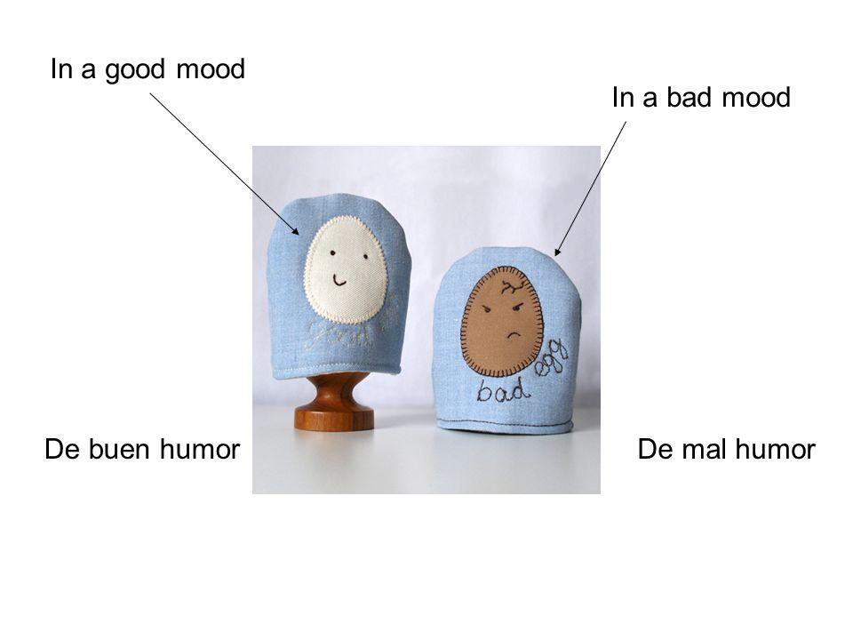 In a good mood De buen humor In a bad mood De mal humor
