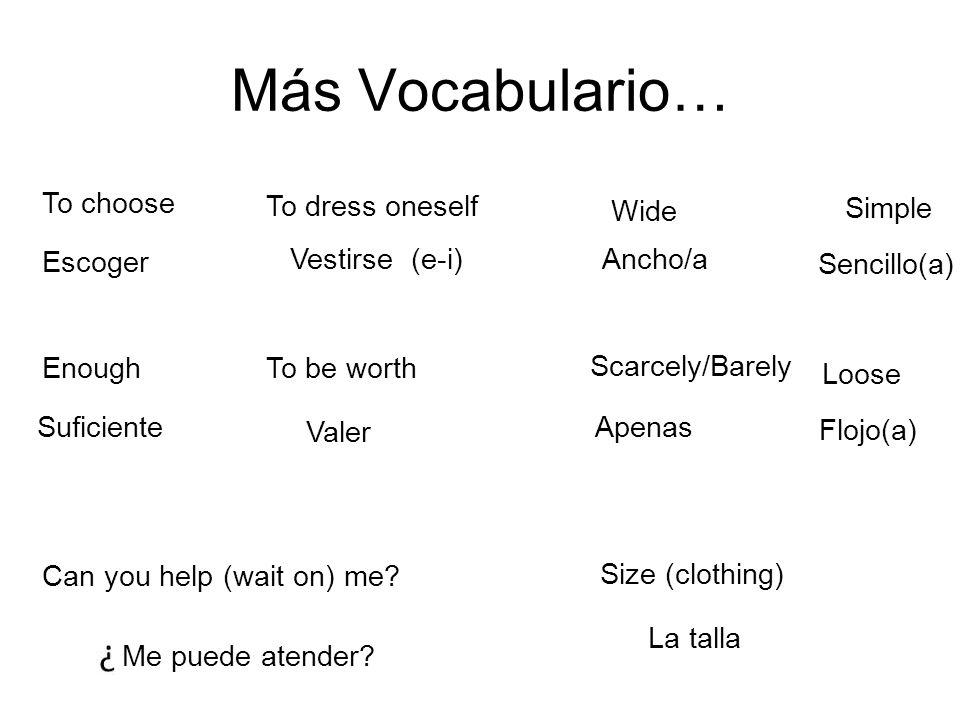 Más Vocabulario… To choose Escoger To dress oneself Vestirse (e-i) Can you help (wait on) me.