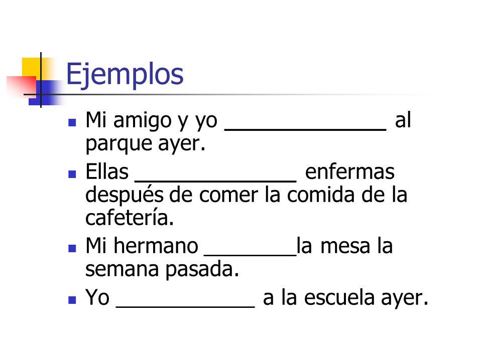 Ejemplos Mi amigo y yo ______________ al parque ayer. Ellas ______________ enfermas después de comer la comida de la cafetería. Mi hermano ________la