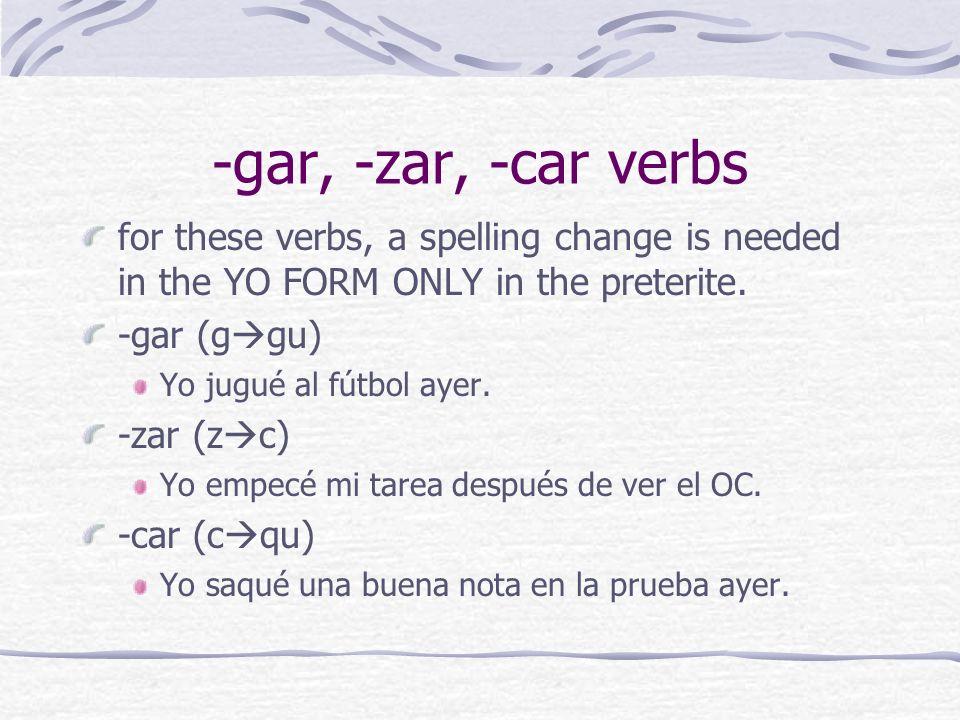 -gar, -zar, -car verbs for these verbs, a spelling change is needed in the YO FORM ONLY in the preterite. -gar (g gu) Yo jugué al fútbol ayer. -zar (z