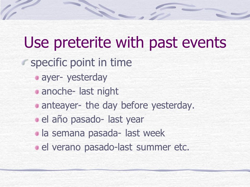Use preterite with past events specific point in time ayer- yesterday anoche- last night anteayer- the day before yesterday. el año pasado- last year