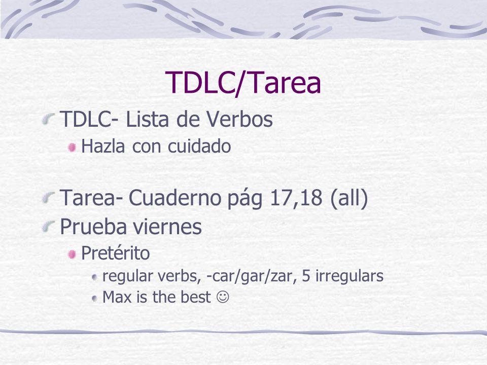 TDLC/Tarea TDLC- Lista de Verbos Hazla con cuidado Tarea- Cuaderno pág 17,18 (all) Prueba viernes Pretérito regular verbs, -car/gar/zar, 5 irregulars