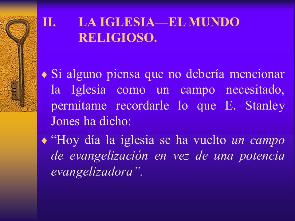 II.LA IGLESIAEL MUNDO RELIGIOSO. Si alguno piensa que no debería mencionar la Iglesia como un campo necesitado, permítame recordarle lo que E. Stanley