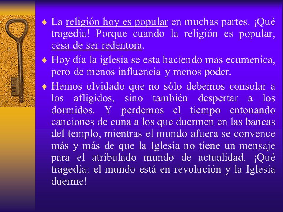 La religión hoy es popular en muchas partes. ¡Qué tragedia! Porque cuando la religión es popular, cesa de ser redentora. Hoy día la iglesia se esta ha