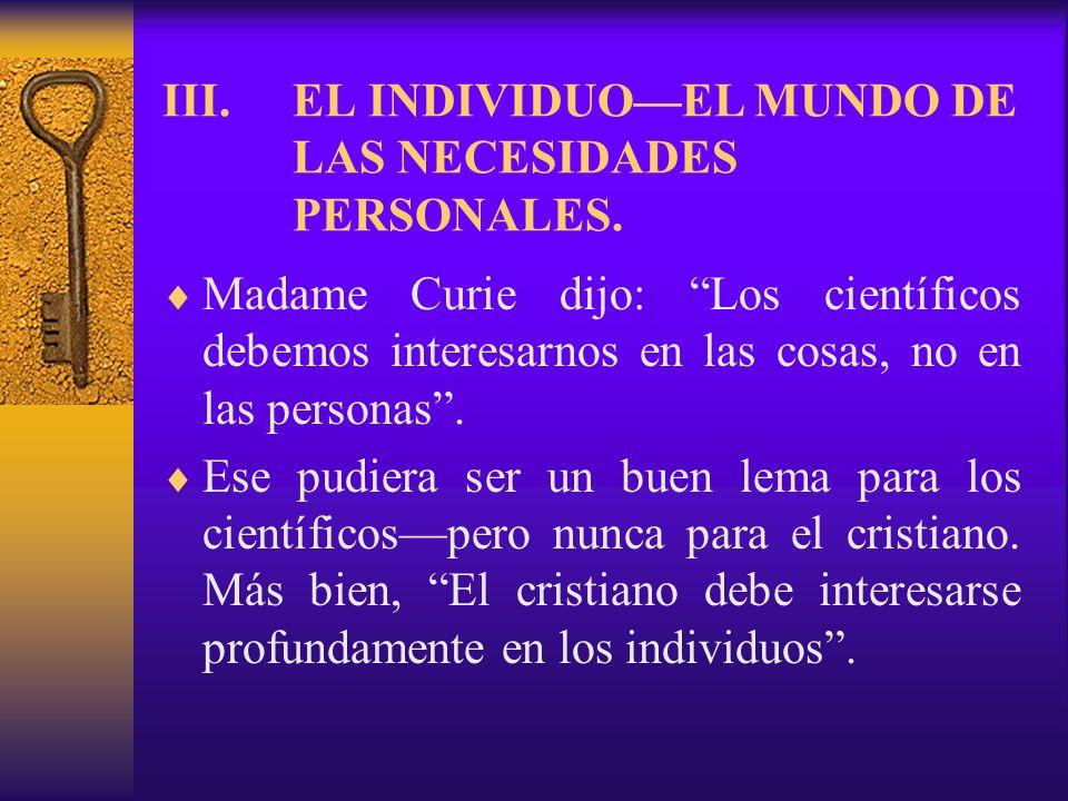 III.EL INDIVIDUOEL MUNDO DE LAS NECESIDADES PERSONALES. Madame Curie dijo: Los científicos debemos interesarnos en las cosas, no en las personas. Ese