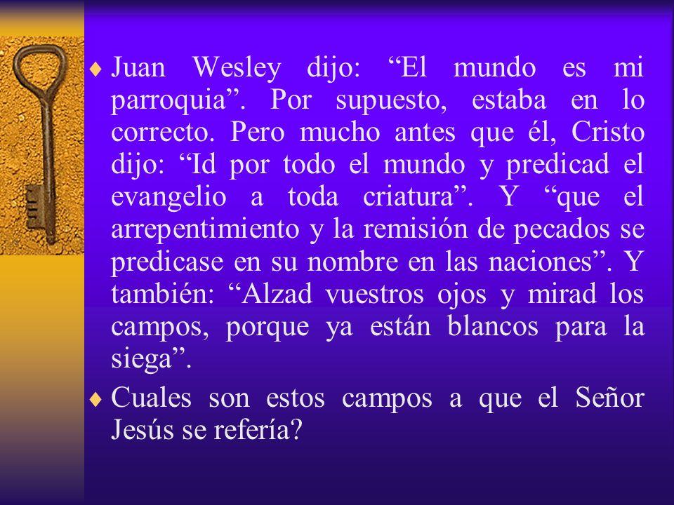 Juan Wesley dijo: El mundo es mi parroquia. Por supuesto, estaba en lo correcto. Pero mucho antes que él, Cristo dijo: Id por todo el mundo y predicad